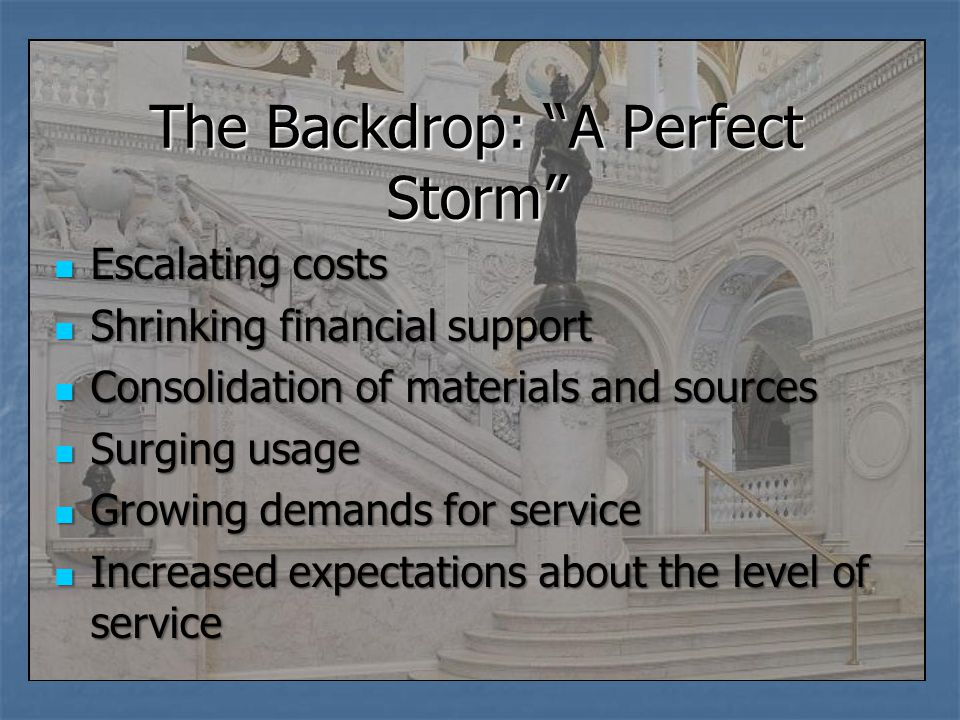 The Backdrop: A Perfect Storm Escalating costs Escalating costs Shrinking financial support Shrinking financial support Consolidation of materials and sources Consolidation of materials and sources Surging usage Surging usage Growing demands for service Growing demands for service Increased expectations about the level of service Increased expectations about the level of service