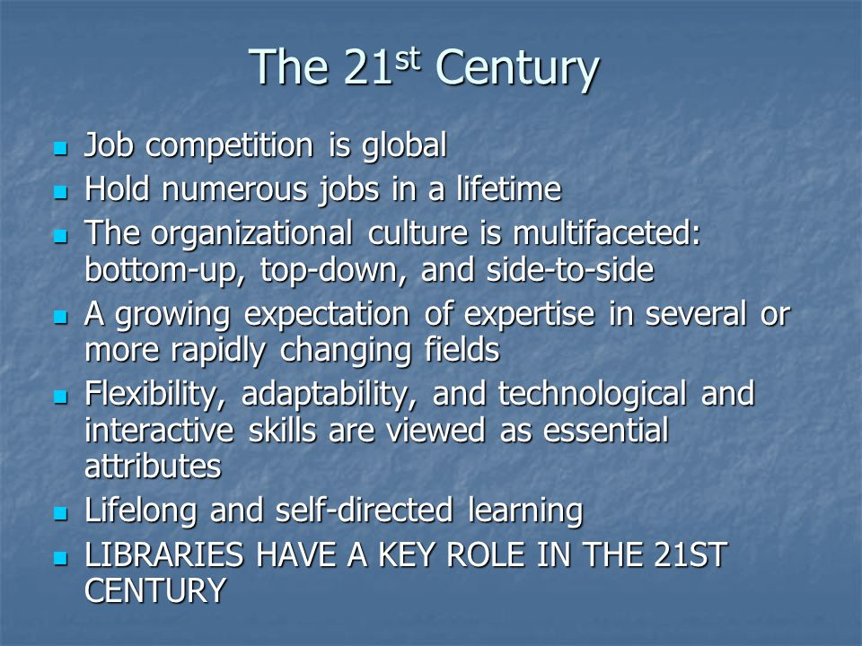 The 21 st Century Job competition is global Job competition is global Hold numerous jobs in a lifetime Hold numerous jobs in a lifetime The organizational culture is multifaceted: bottom-up, top-down, and side-to-side The organizational culture is multifaceted: bottom-up, top-down, and side-to-side A growing expectation of expertise in several or more rapidly changing fields A growing expectation of expertise in several or more rapidly changing fields Flexibility, adaptability, and technological and interactive skills are viewed as essential attributes Flexibility, adaptability, and technological and interactive skills are viewed as essential attributes Lifelong and self-directed learning Lifelong and self-directed learning LIBRARIES HAVE A KEY ROLE IN THE 21ST CENTURY LIBRARIES HAVE A KEY ROLE IN THE 21ST CENTURY