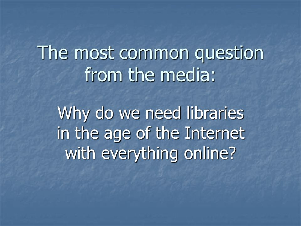 The most common question from the media: Why do we need libraries in the age of the Internet with everything online