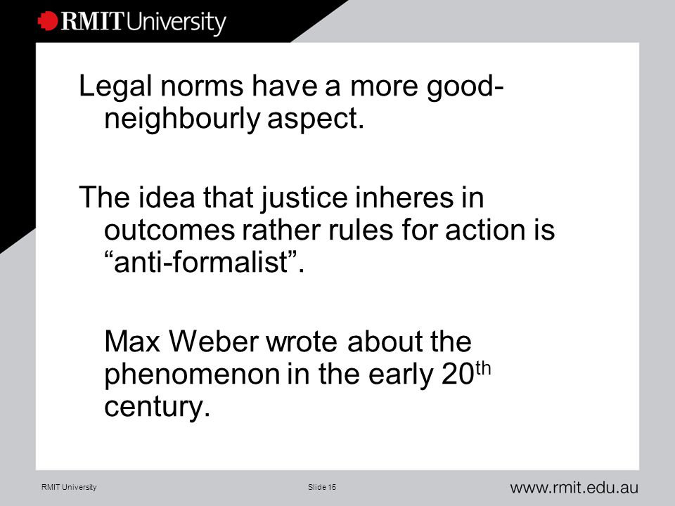 "RMIT UniversitySlide 15 Legal norms have a more good- neighbourly aspect. The idea that justice inheres in outcomes rather rules for action is ""anti-f"