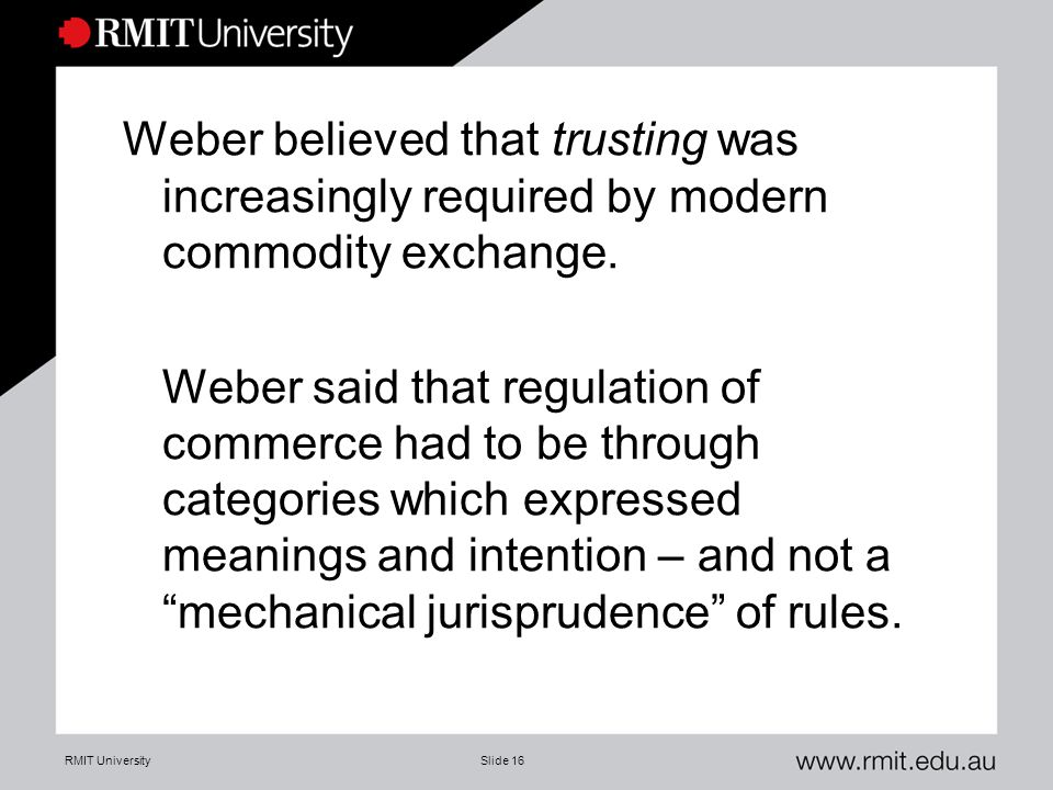 RMIT UniversitySlide 16 Weber believed that trusting was increasingly required by modern commodity exchange. Weber said that regulation of commerce ha