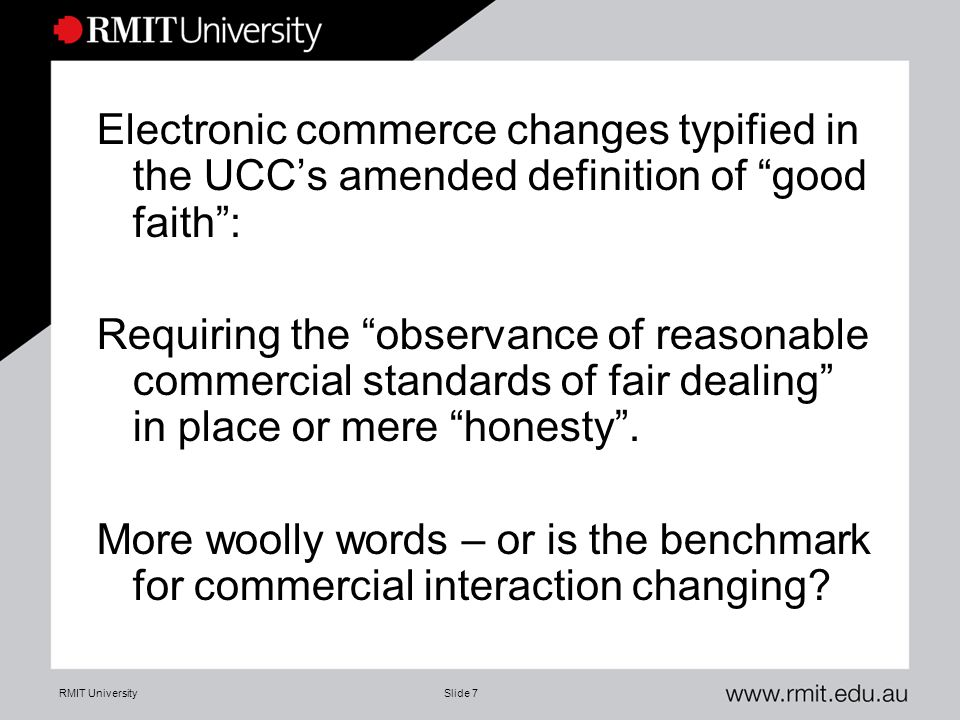 "RMIT UniversitySlide 7 Electronic commerce changes typified in the UCC's amended definition of ""good faith"": Requiring the ""observance of reasonable c"