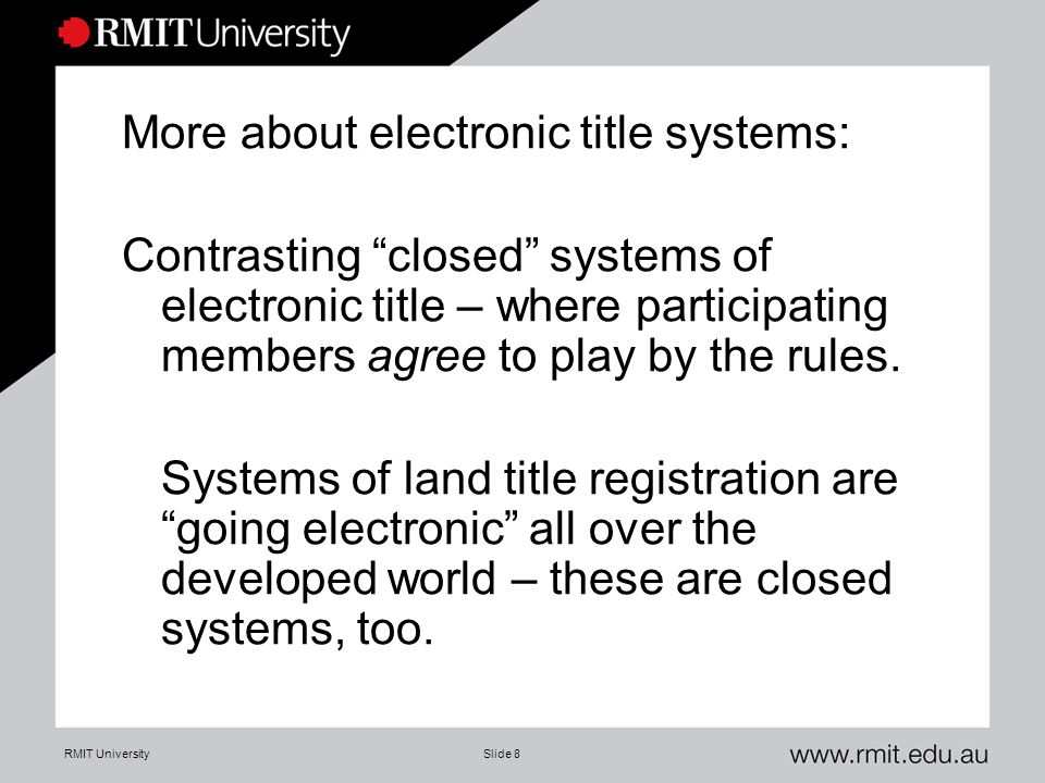 "RMIT UniversitySlide 8 More about electronic title systems: Contrasting ""closed"" systems of electronic title – where participating members agree to pl"