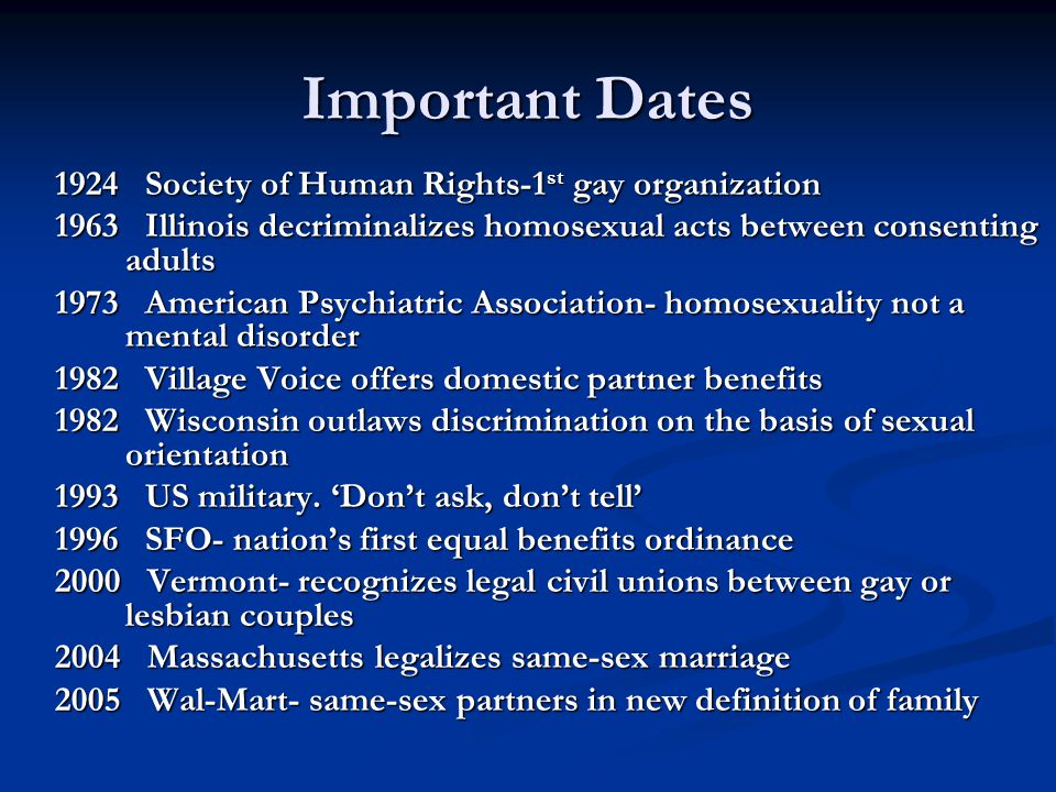 Important Dates 1924 Society of Human Rights-1 st gay organization 1963 Illinois decriminalizes homosexual acts between consenting adults 1973 American Psychiatric Association- homosexuality not a mental disorder 1982 Village Voice offers domestic partner benefits 1982 Wisconsin outlaws discrimination on the basis of sexual orientation 1993 US military.