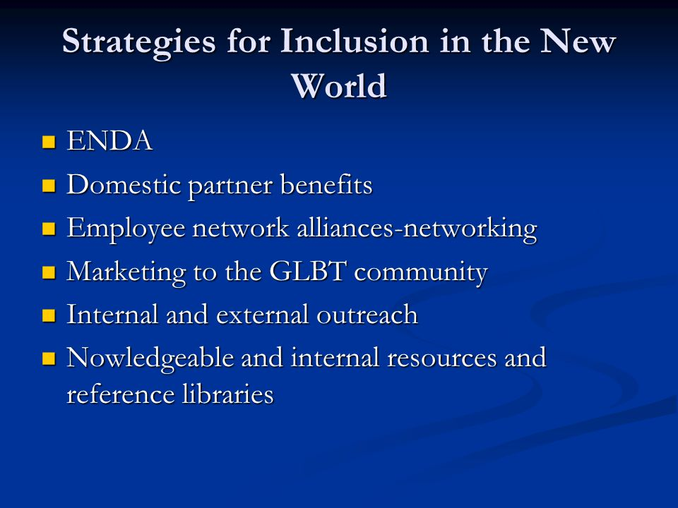 Strategies for Inclusion in the New World ENDA ENDA Domestic partner benefits Domestic partner benefits Employee network alliances-networking Employee network alliances-networking Marketing to the GLBT community Marketing to the GLBT community Internal and external outreach Internal and external outreach Nowledgeable and internal resources and reference libraries Nowledgeable and internal resources and reference libraries