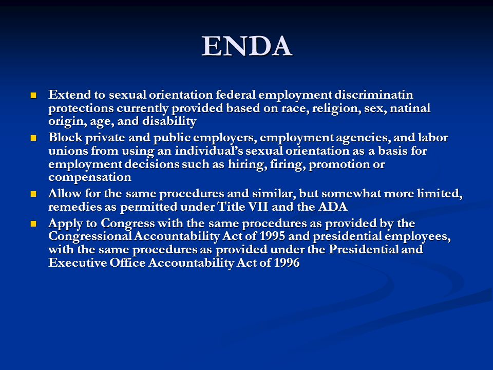 ENDA Extend to sexual orientation federal employment discriminatin protections currently provided based on race, religion, sex, natinal origin, age, and disability Extend to sexual orientation federal employment discriminatin protections currently provided based on race, religion, sex, natinal origin, age, and disability Block private and public employers, employment agencies, and labor unions from using an individual's sexual orientation as a basis for employment decisions such as hiring, firing, promotion or compensation Block private and public employers, employment agencies, and labor unions from using an individual's sexual orientation as a basis for employment decisions such as hiring, firing, promotion or compensation Allow for the same procedures and similar, but somewhat more limited, remedies as permitted under Title VII and the ADA Allow for the same procedures and similar, but somewhat more limited, remedies as permitted under Title VII and the ADA Apply to Congress with the same procedures as provided by the Congressional Accountability Act of 1995 and presidential employees, with the same procedures as provided under the Presidential and Executive Office Accountability Act of 1996 Apply to Congress with the same procedures as provided by the Congressional Accountability Act of 1995 and presidential employees, with the same procedures as provided under the Presidential and Executive Office Accountability Act of 1996