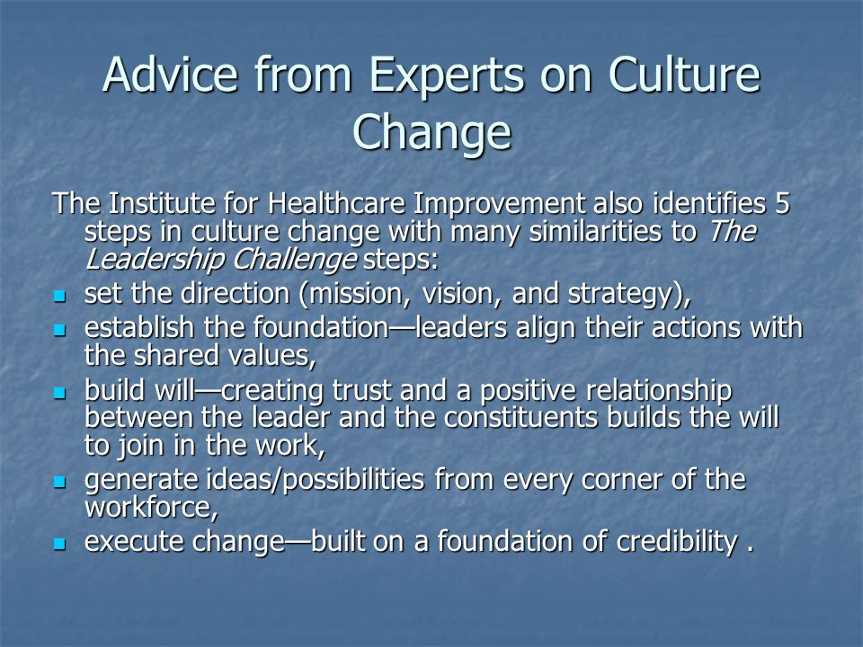 Advice from Experts on Culture Change The Institute for Healthcare Improvement also identifies 5 steps in culture change with many similarities to The Leadership Challenge steps: set the direction (mission, vision, and strategy), set the direction (mission, vision, and strategy), establish the foundation—leaders align their actions with the shared values, establish the foundation—leaders align their actions with the shared values, build will—creating trust and a positive relationship between the leader and the constituents builds the will to join in the work, build will—creating trust and a positive relationship between the leader and the constituents builds the will to join in the work, generate ideas/possibilities from every corner of the workforce, generate ideas/possibilities from every corner of the workforce, execute change—built on a foundation of credibility.