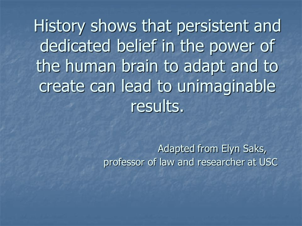 History shows that persistent and dedicated belief in the power of the human brain to adapt and to create can lead to unimaginable results.