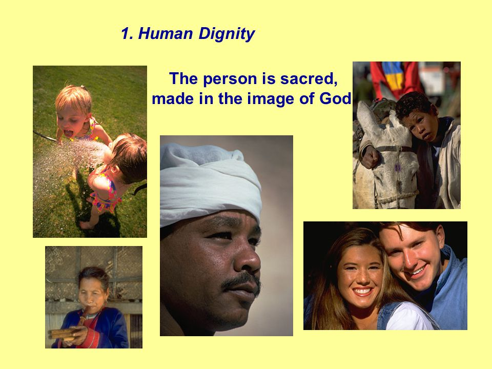 The person is sacred, made in the image of God. 1. Human Dignity