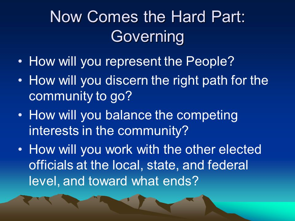 Now Comes the Hard Part: Governing How will you represent the People.