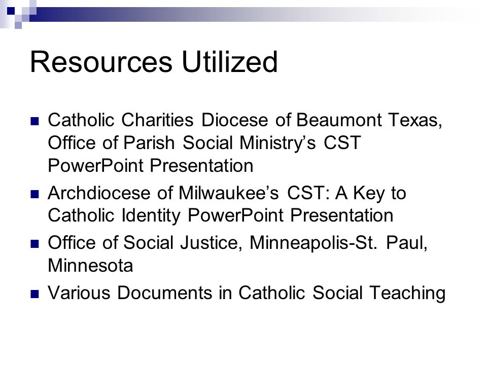 Resources Utilized Catholic Charities Diocese of Beaumont Texas, Office of Parish Social Ministry's CST PowerPoint Presentation Archdiocese of Milwaukee's CST: A Key to Catholic Identity PowerPoint Presentation Office of Social Justice, Minneapolis-St.