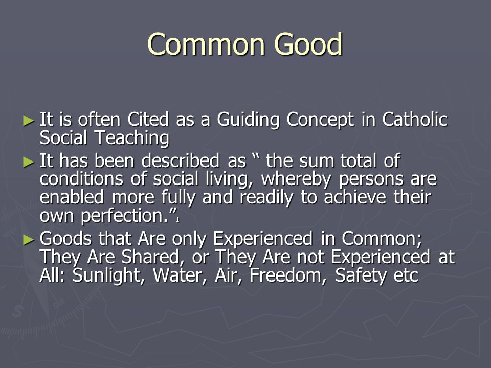 Common Good ► It is often Cited as a Guiding Concept in Catholic Social Teaching ► It has been described as the sum total of conditions of social living, whereby persons are enabled more fully and readily to achieve their own perfection. 1 ► Goods that Are only Experienced in Common; They Are Shared, or They Are not Experienced at All: Sunlight, Water, Air, Freedom, Safety etc
