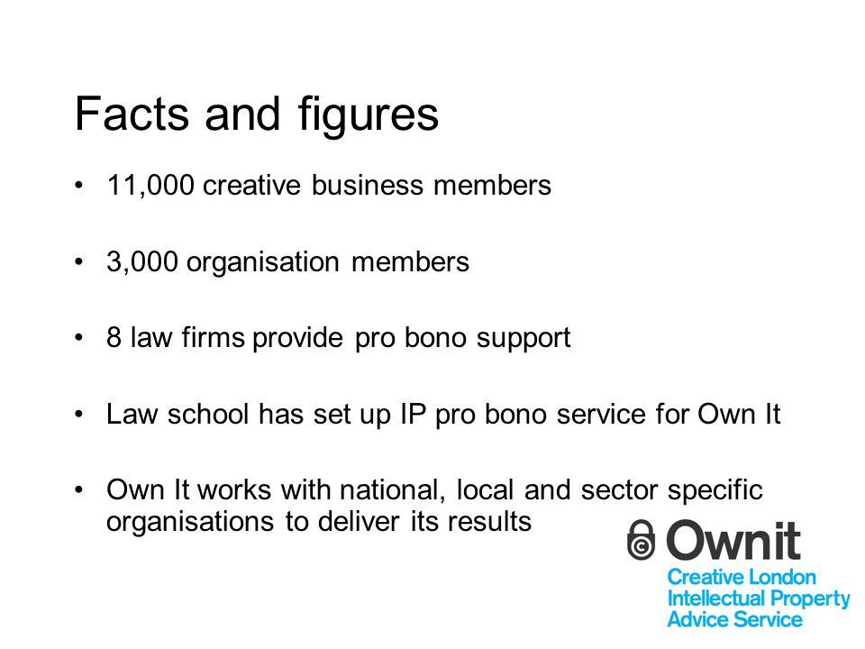 Facts and figures 11,000 creative business members 3,000 organisation members 8 law firms provide pro bono support Law school has set up IP pro bono s
