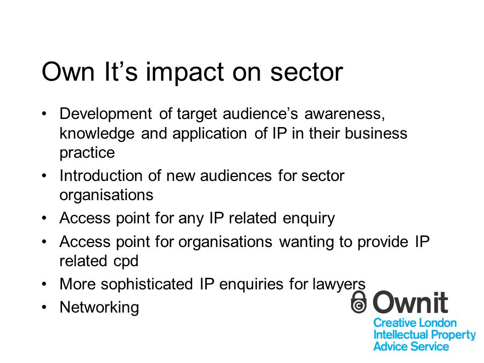 Own It's impact on sector Development of target audience's awareness, knowledge and application of IP in their business practice Introduction of new audiences for sector organisations Access point for any IP related enquiry Access point for organisations wanting to provide IP related cpd More sophisticated IP enquiries for lawyers Networking