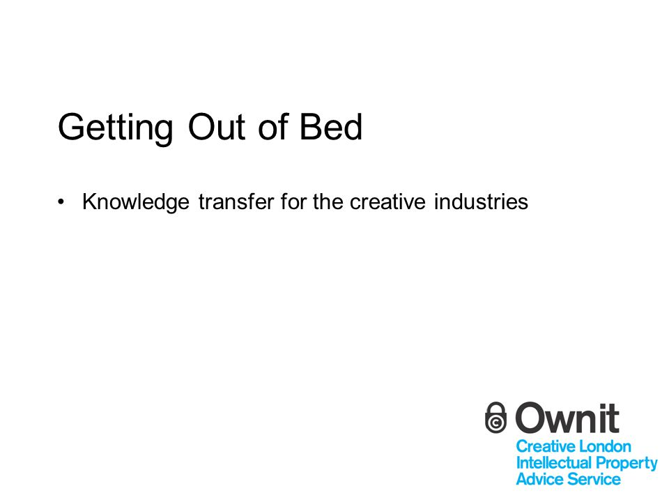 Getting Out of Bed Knowledge transfer for the creative industries