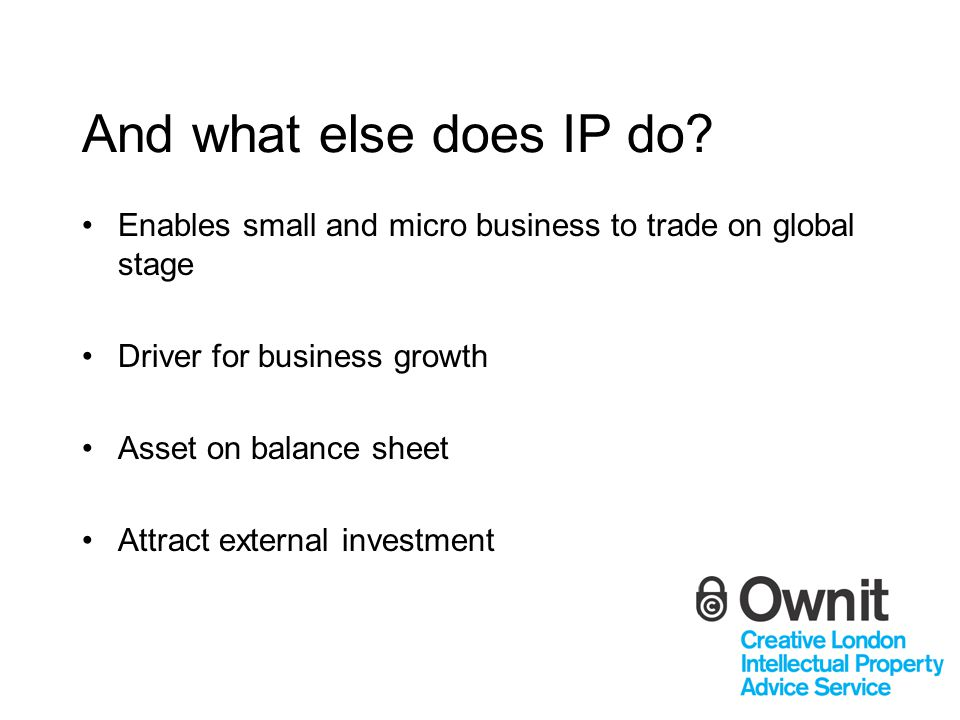 And what else does IP do? Enables small and micro business to trade on global stage Driver for business growth Asset on balance sheet Attract external