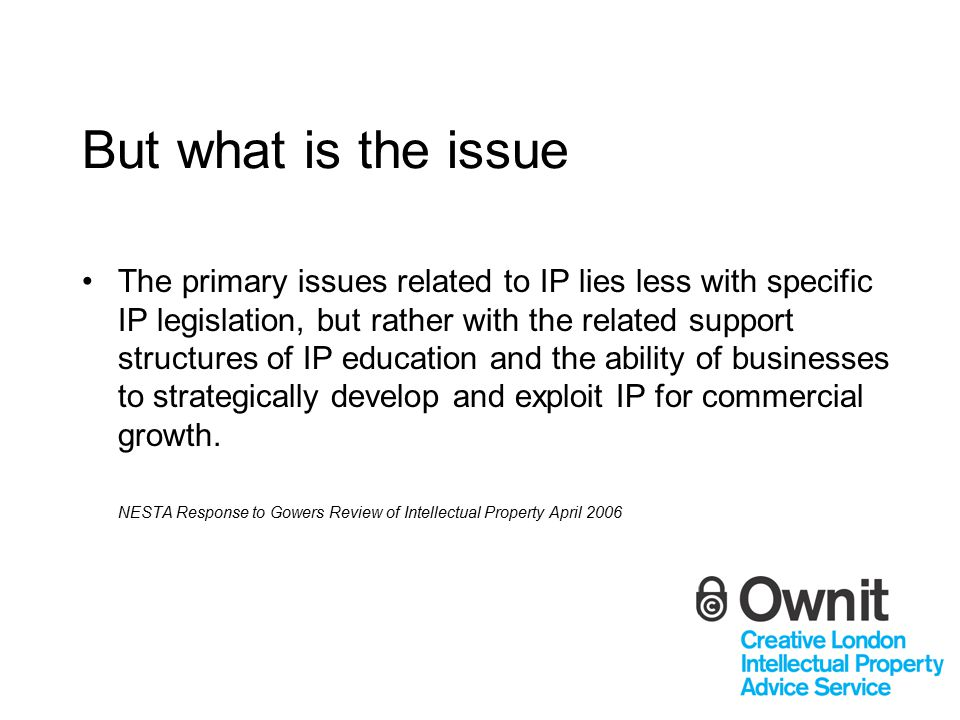 But what is the issue The primary issues related to IP lies less with specific IP legislation, but rather with the related support structures of IP education and the ability of businesses to strategically develop and exploit IP for commercial growth.