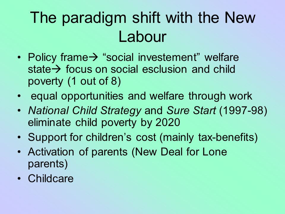 "The paradigm shift with the New Labour Policy frame  ""social investement"" welfare state  focus on social esclusion and child poverty (1 out of 8) eq"