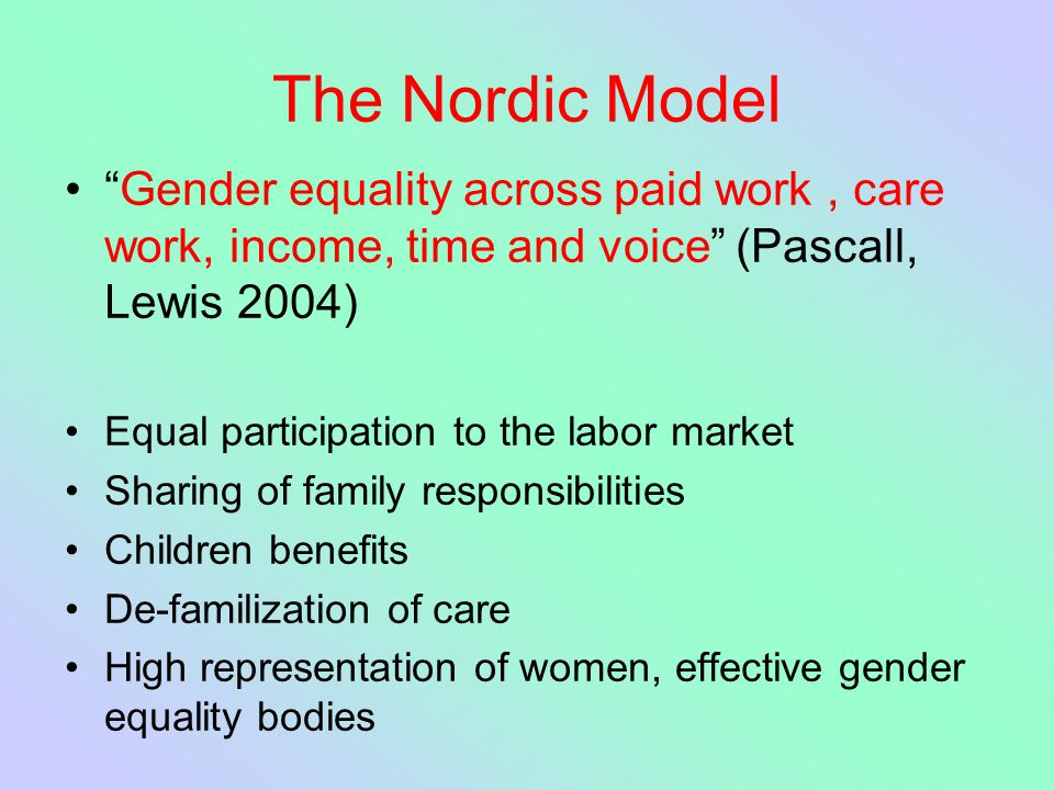 "The Nordic Model ""Gender equality across paid work, care work, income, time and voice"" (Pascall, Lewis 2004) Equal participation to the labor market S"