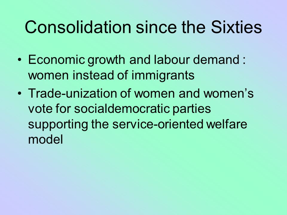 Consolidation since the Sixties Economic growth and labour demand : women instead of immigrants Trade-unization of women and women's vote for socialde