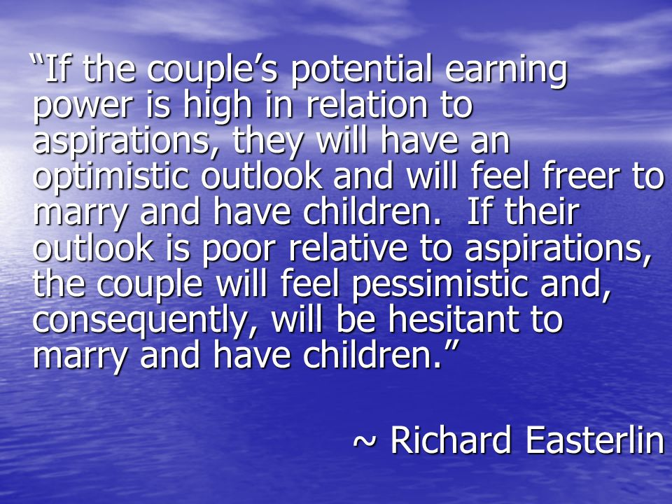 If the couple's potential earning power is high in relation to aspirations, they will have an optimistic outlook and will feel freer to marry and have children.