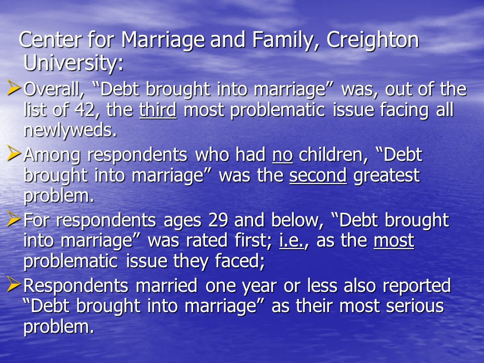 Center for Marriage and Family, Creighton University: Center for Marriage and Family, Creighton University:  Overall, Debt brought into marriage was, out of the list of 42, the third most problematic issue facing all newlyweds.