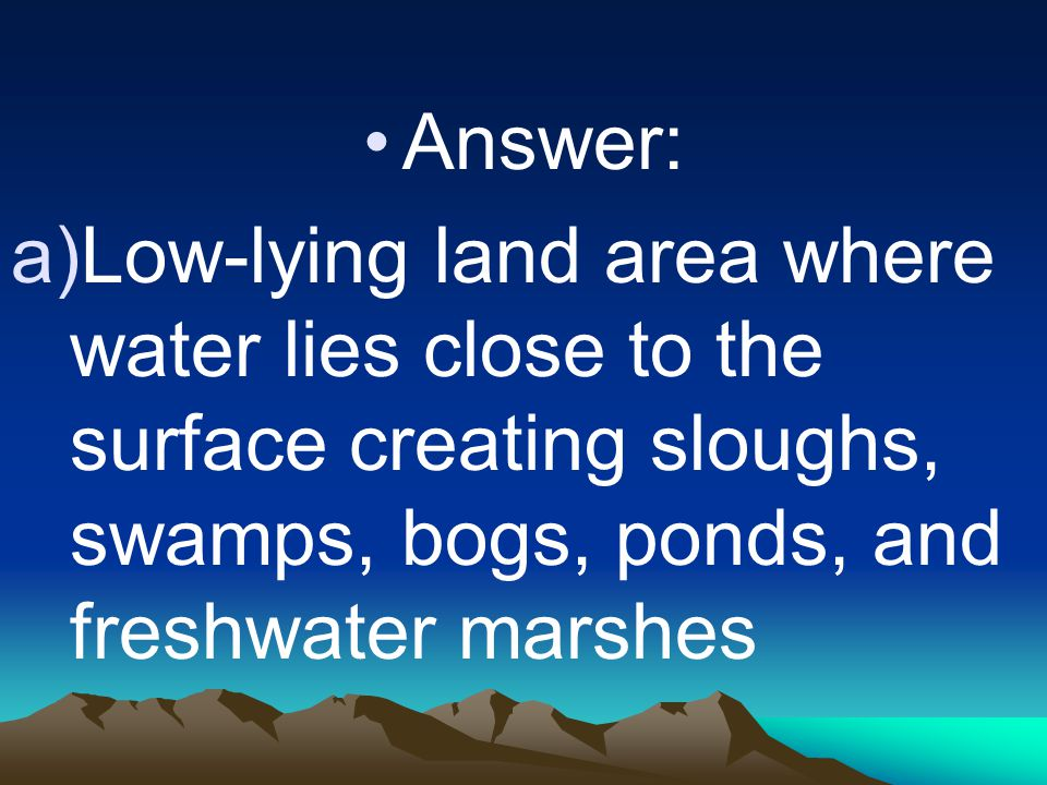 Answer: a)Low-lying land area where water lies close to the surface creating sloughs, swamps, bogs, ponds, and freshwater marshes