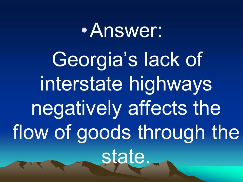 Answer: Georgia's lack of interstate highways negatively affects the flow of goods through the state.