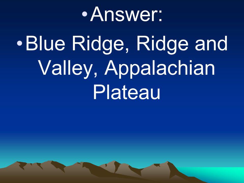 Answer: Blue Ridge, Ridge and Valley, Appalachian Plateau