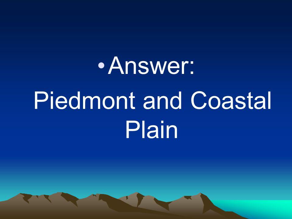 Answer: Piedmont and Coastal Plain