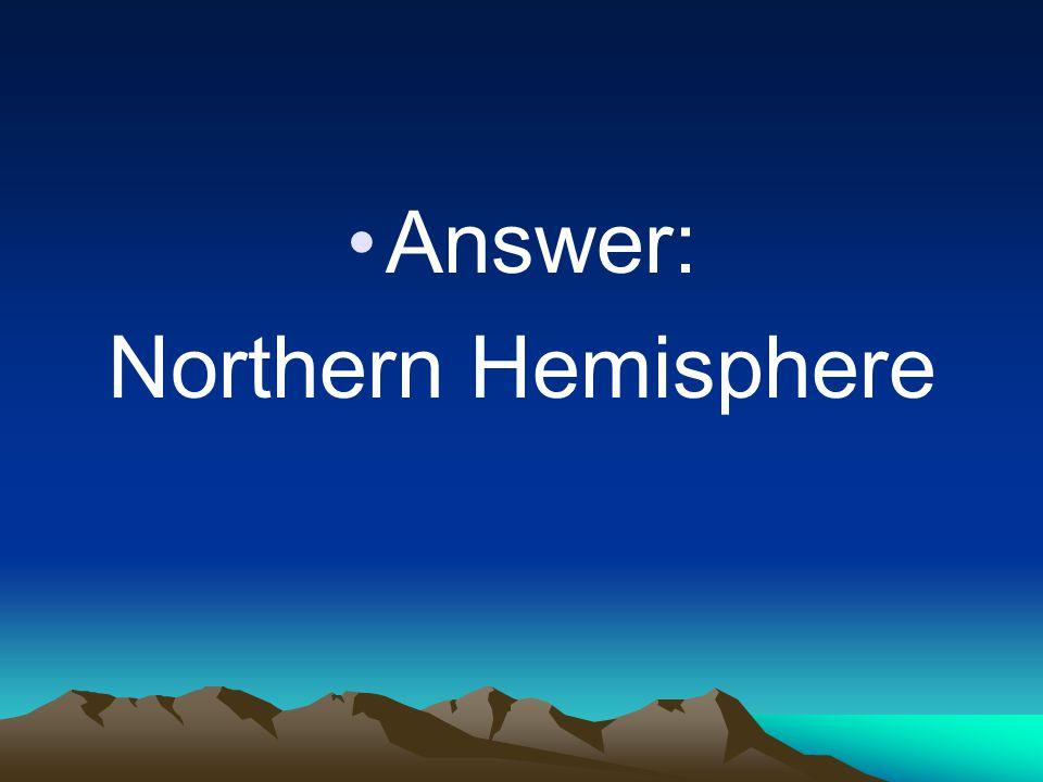 Answer: Northern Hemisphere