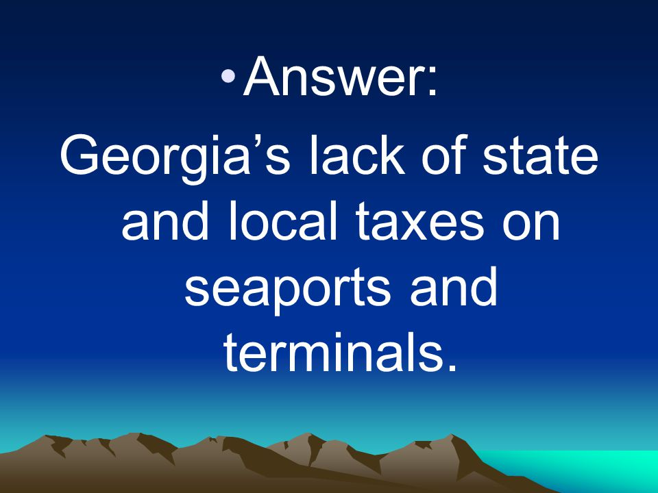 Answer: Georgia's lack of state and local taxes on seaports and terminals.