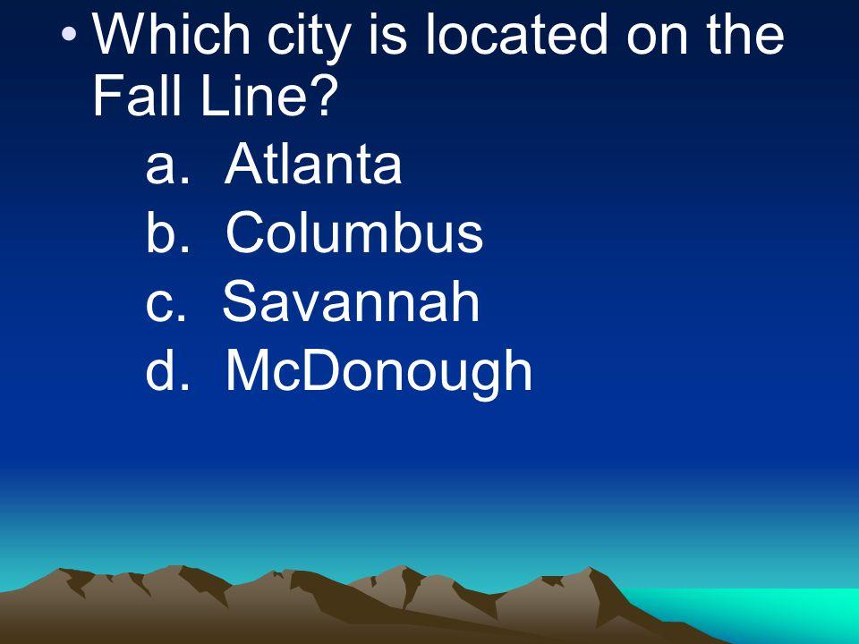 Which city is located on the Fall Line a. Atlanta b. Columbus c. Savannah d. McDonough