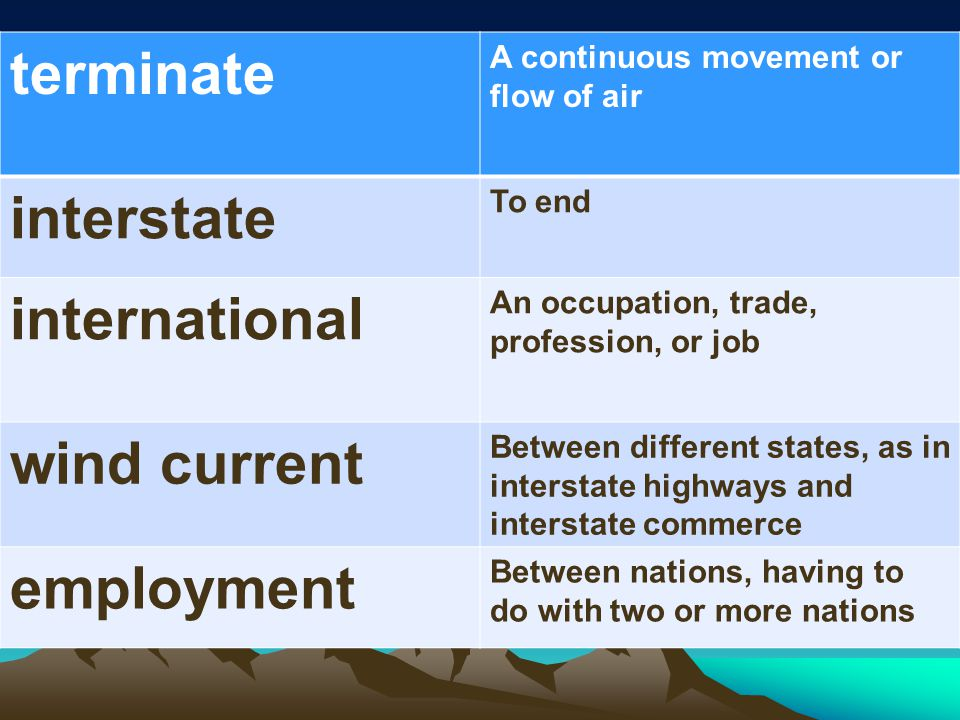 terminate A continuous movement or flow of air interstate To end international An occupation, trade, profession, or job wind current Between different states, as in interstate highways and interstate commerce employment Between nations, having to do with two or more nations
