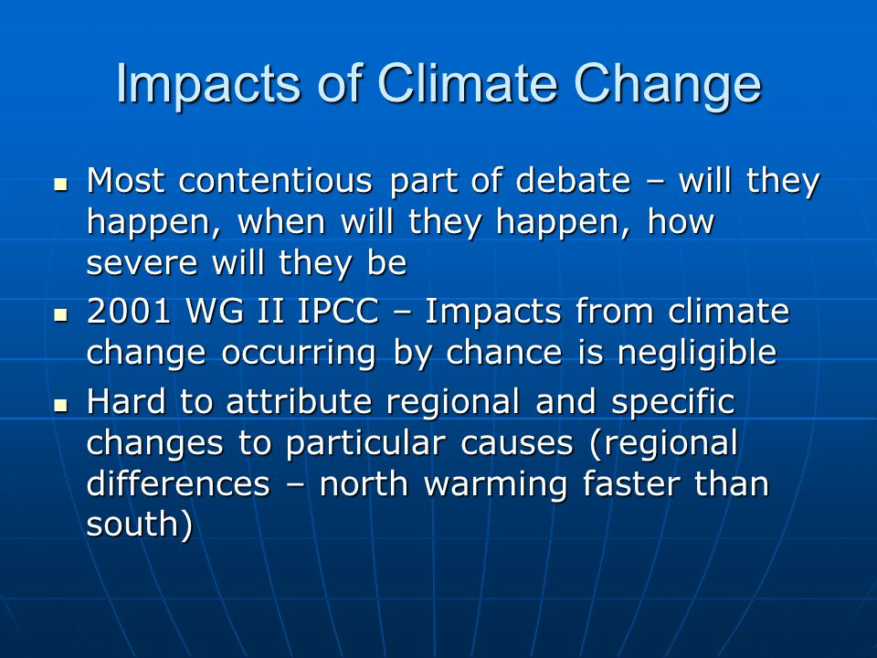 Impacts of Climate Change Most contentious part of debate – will they happen, when will they happen, how severe will they be Most contentious part of debate – will they happen, when will they happen, how severe will they be 2001 WG II IPCC – Impacts from climate change occurring by chance is negligible 2001 WG II IPCC – Impacts from climate change occurring by chance is negligible Hard to attribute regional and specific changes to particular causes (regional differences – north warming faster than south) Hard to attribute regional and specific changes to particular causes (regional differences – north warming faster than south)