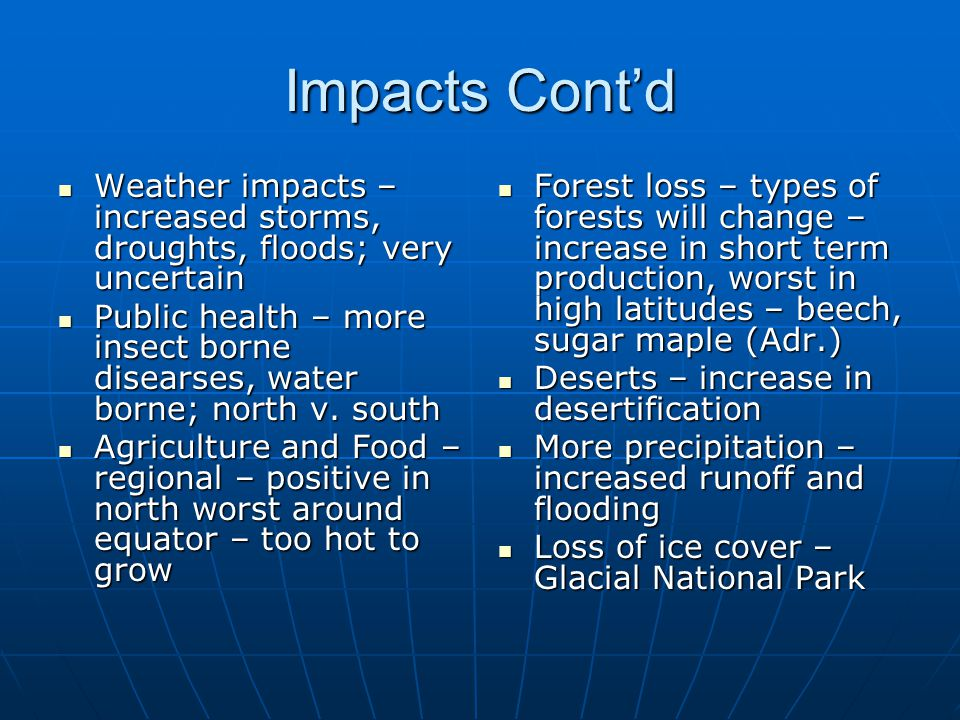Impacts Cont'd Weather impacts – increased storms, droughts, floods; very uncertain Weather impacts – increased storms, droughts, floods; very uncertain Public health – more insect borne disearses, water borne; north v.