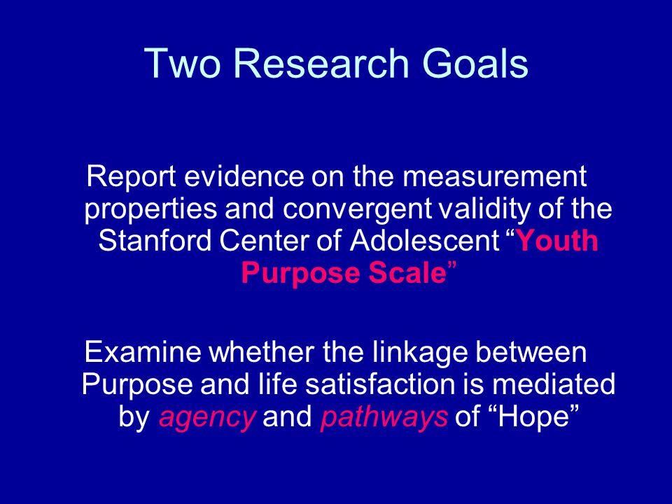 Two Research Goals Report evidence on the measurement properties and convergent validity of the Stanford Center of Adolescent Youth Purpose Scale Examine whether the linkage between Purpose and life satisfaction is mediated by agency and pathways of Hope