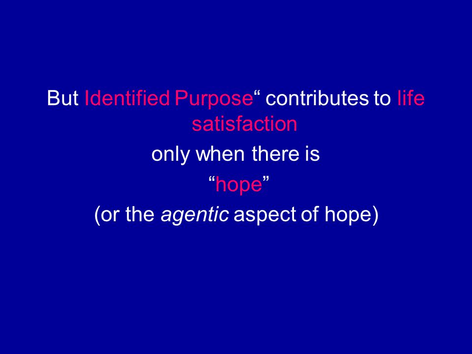 "But Identified Purpose"" contributes to life satisfaction only when there is ""hope"" (or the agentic aspect of hope)"