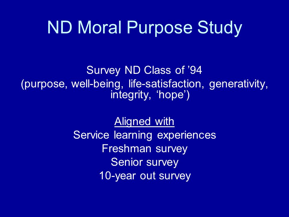 ND Moral Purpose Study Survey ND Class of '94 (purpose, well-being, life-satisfaction, generativity, integrity, 'hope') Aligned with Service learning experiences Freshman survey Senior survey 10-year out survey