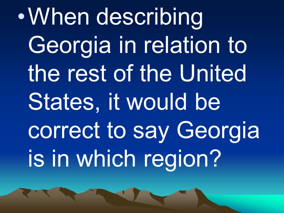 When describing Georgia in relation to the rest of the United States, it would be correct to say Georgia is in which region?