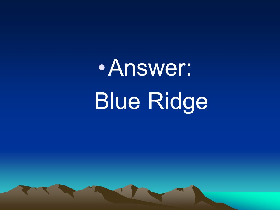 Answer: Blue Ridge