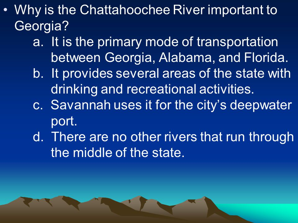 Why is the Chattahoochee River important to Georgia? a. It is the primary mode of transportation between Georgia, Alabama, and Florida. b. It provides