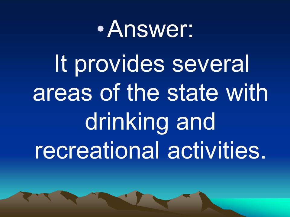 Answer: It provides several areas of the state with drinking and recreational activities.