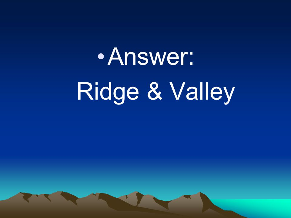 Answer: Ridge & Valley