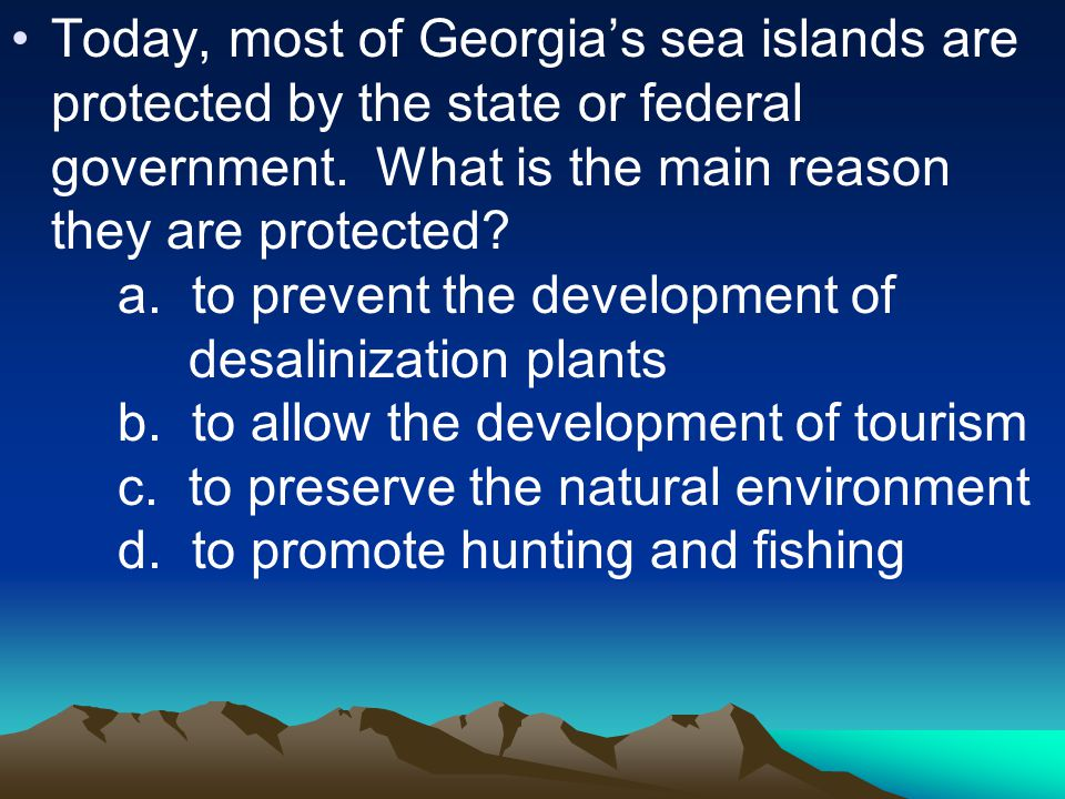 Today, most of Georgia's sea islands are protected by the state or federal government. What is the main reason they are protected? a. to prevent the d