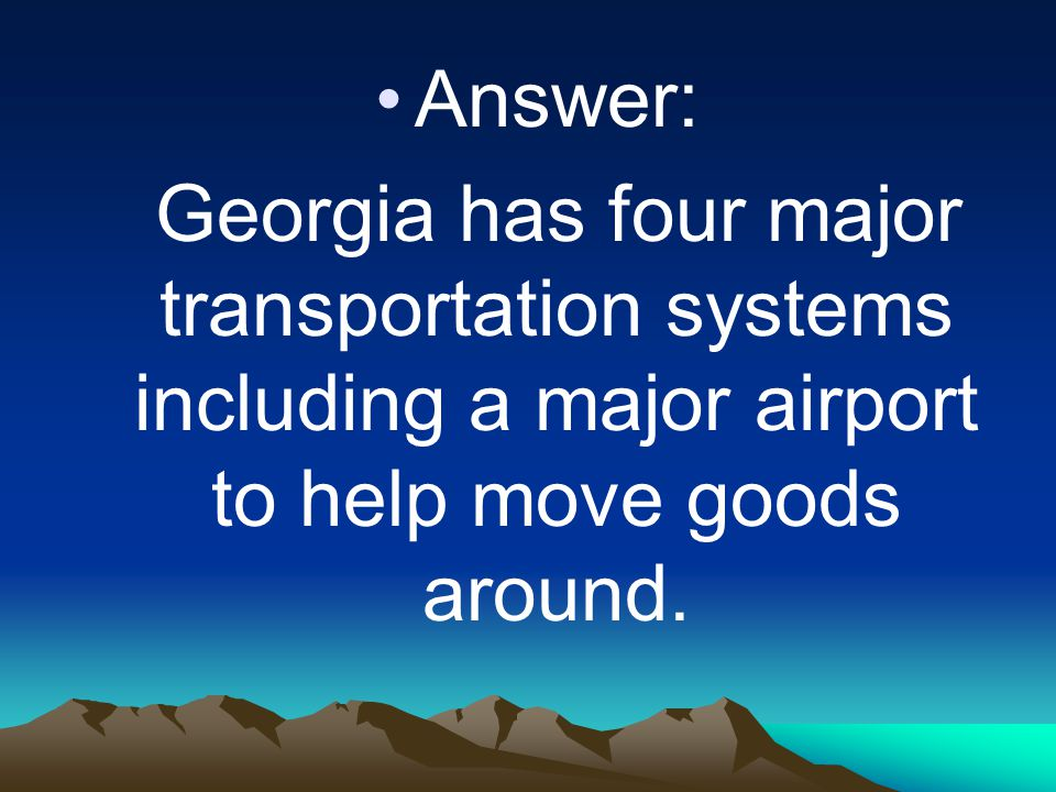 Answer: Georgia has four major transportation systems including a major airport to help move goods around.