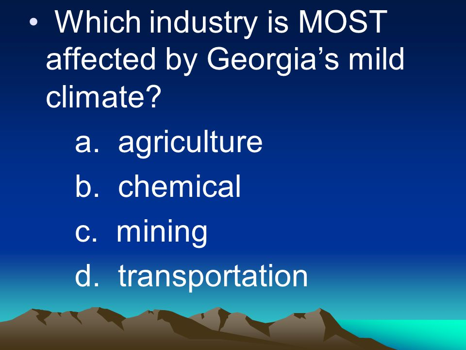 Which industry is MOST affected by Georgia's mild climate? a. agriculture b. chemical c. mining d. transportation