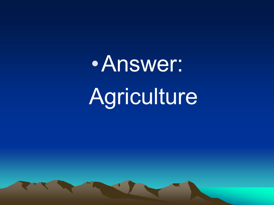 Answer: Agriculture