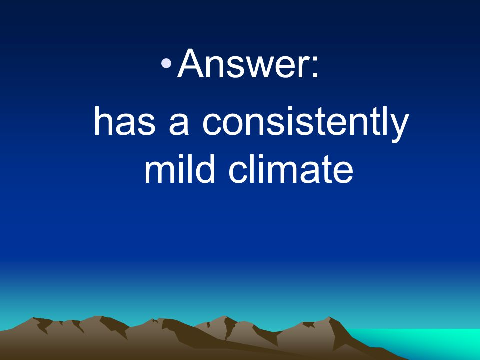 Answer: has a consistently mild climate