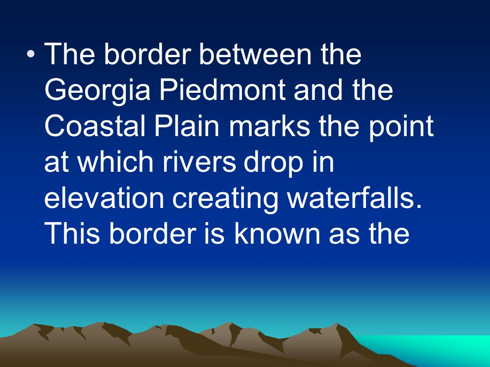 The border between the Georgia Piedmont and the Coastal Plain marks the point at which rivers drop in elevation creating waterfalls. This border is kn